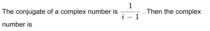 The conjugate of a complex number is `1/(i-1)`. Then that complex number is