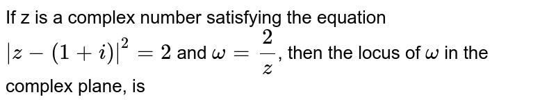 If z is a complex number satisfying the equation `|z-(1+i)|^(2)` and `omega=2/z`, then the locus of `omega` in the complex plane, is