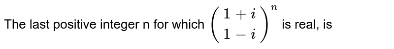 The last positive integer n for which `((1+i)/(1-i))^(n)` is real, is