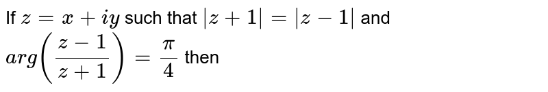 If `z=x+iy` is a variable complex number such that arg `(z-1)/(z+1)=pi/4`, then