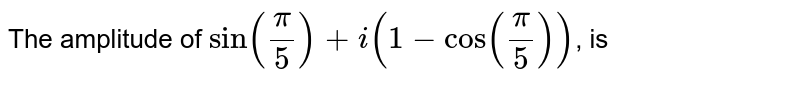 The amplitude of `sinpi/5+i(1-cospi/5)`, is