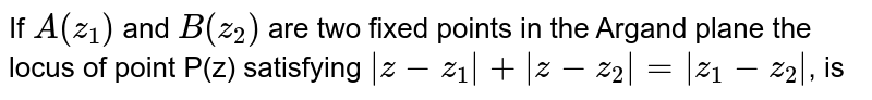 If `A(z_(1))` and `A(z_(2))` are two fixed points in the Argand plane the locus of point P(z) satisfying ` z-z_(1) + z-z_(2) = z_(1)-z_(2) `, is
