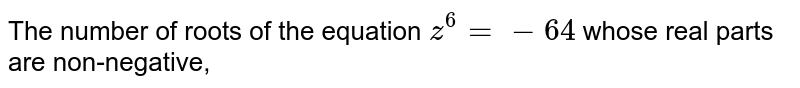 The number of roots of the equation `z^(6)=-64` whose real parts are non-negative,