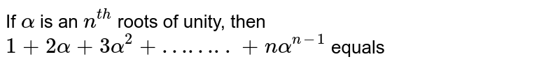 If `alpha` is an `n^(th)` roots of  unity, then `1+2alpha+3alpha^(2)+……..+nalpha^(n-1)` equals