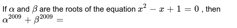 If `alpha` and `beta` are the roots of the equation `x^(2)-x+1=0`, then `alpha^(2009)+beta^(2009)=`