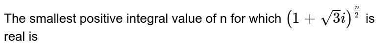The smallest positive integral value of n for which `(1+sqrt(3)i)^(n//2)` is positive real, is