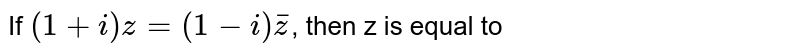 If `(1+i)z=(1-i)barz`, then z is equal to