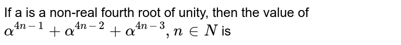 If a is a non-real fourth root of unity, then the value of `alpha^(4n-1)+alpha^(4n-2)+alpha^(4n-3), n in N` is