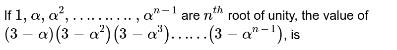 If `1,alpha,alpha^(2),……….,alpha^(n-1)` are `n^(th)` root of unity, the value of `(3-alpha)(3-alpha^(2))(3-alpha^(3))……(3-alpha^(n-1))`, is
