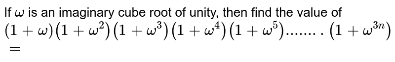 If `omega` is an imaginary cube root of unity, then the value `(1+omega)(1+omega^(2))(1+omega^(3))(1+omega^(4))(1+omega^(5))(1+omega^(6))….(1+omega^(3n))`, is