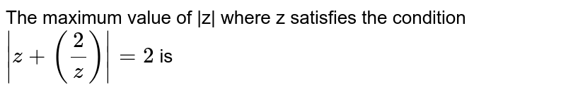 The maximum value of `|z|` when z satisfies the condition `|z+2/z|=2`, is