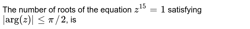 """The number of roots of the equation `z^(15)=1` satisfying ` """"arg""""(z)  le pi//2`, is"""