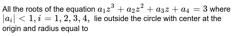 All the roots of the equation `a_(1)z^(3)+a_(2)z^(2)+a_(3)z+a_(4)=3` where ` a_(i)  lt 1, i=1,2,3,4,` lie outside the circle with center at the origin and radius equal to