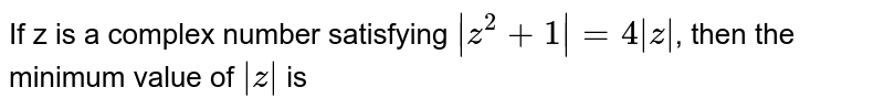 If z is a complex number satisfying `|z^(2)+1|=4|z|`, then the minimum value of `|z|` is