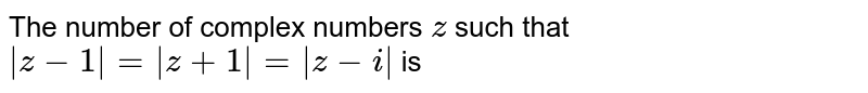 The number of complex number z such that `|z-1|=|z+1|=|z-i|` equals