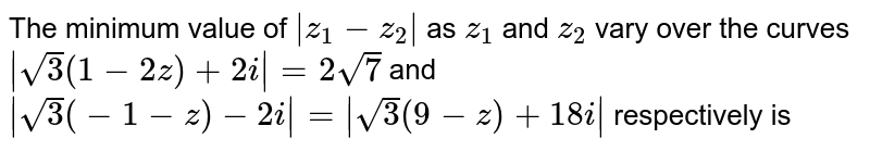 The minimum value of `|z_(1)-z_(2)|` as `z_(1)` and `z_(2)` vary over the curves `|sqrt(3)(1-2z)+2i|=2sqrt(7)` and `|sqrt(3)(-1-z)-2i|=|sqrt(3)(9-z)+18i|` respectively is