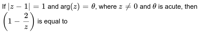If ` z-1  =1` and arg`(z)=theta`, where `z ne 0` and `theta` is acute, then `(1-2/z)` is equal to