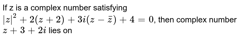 If z is a complex number satisfying `|z|^(2)+2(z+2)+3i(z-barz)+4 =0`, then complex number `z+3+2i` lies on