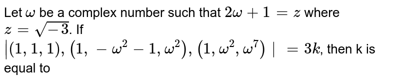 Let `omega` be a complex number such that `2omega+1=z` where `z=sqrt(-3)`. If `|{:(1,1,1),(1,-omega^(2)-1,omega^(2)),(1,omega^(2),omega^(7))|=3k`, then k is equal to
