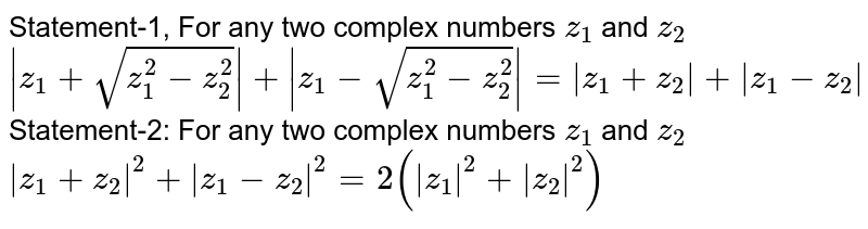 Statement-1, For any two complex numbers `z_(1)` and `z_(2)` <br> ` z_(1)+sqrt(z_(1)^(2)-z_(2)^(2)) + z_(1)-sqrt(z_(1)^(2)-z_(2)^(2)) = z_(1)+z_(2) + z_(1)-z_(2) ` <br> Statement-2: For any two complex numbers `z_(1)` and `z_(2)` <br> ` z_(1)+z_(2) ^(2)+ z_(1)-z_(2) ^(2)=2( z_(1) ^(2)+ z_(2) ^(2))`