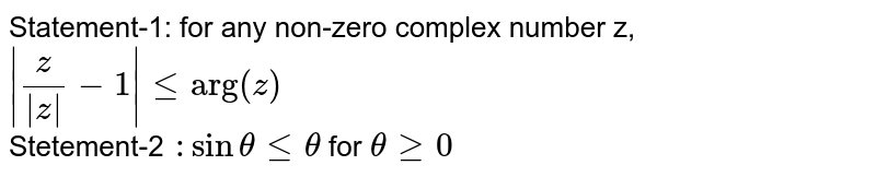 """Statement-1: for any non-zero complex number  z, ` z/ z -1  le """"arg""""(z)`  <br> Stetement-2 `:sintheta le theta` for `theta ge 0`"""