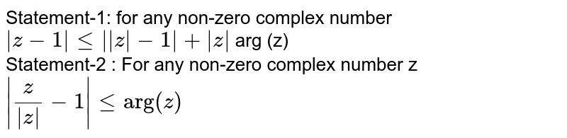 """Statement-1: for any non-zero complex number ` z-1  le   z -1 + z ` arg (z) <br> Statement-2 : For any non-zero complex number z  <br> ` z/( z )-1  le """"arg""""(z)`"""