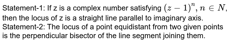 Statement-1: If z is a complex number satisfying `(z-1)^(n) , n in N`, then the locus of z is a straight line parallel to imaginary axis. <br> Statement-2: The locus of a point equidistant from two given points is the perpendicular bisector of the line segment joining them.
