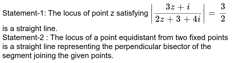 Statement-1: The locus of point z satisfying `|(3z+i)/(2z+3+4i)|=3/2` is a straight line. <br> Statement-2 : The locus of a point equidistant from two fixed points is a straight line representing the perpendicular bisector of the segment joining the given points.