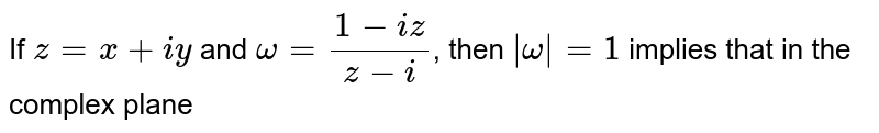 If `z=x+iy` and `omega=(1-iz)/(z-i)`, then `|omega|=1` implies that in the complex plane