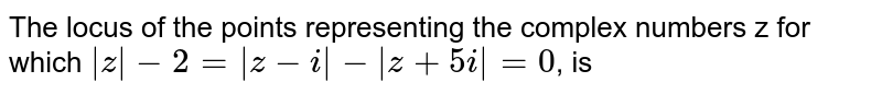The locus of the points representing the complex numbers z for which `|z|-2=|z-i|-|z+5i|=0`, is