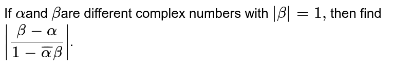 If `alpha` and `beta` are different complex numbers with `|beta|=1`, then `|(beta-alpha)/(1-baralphabeta)|` is equal to