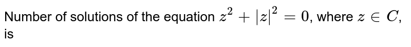 Number of solutions of the equation `z^(2)+|z|^(2)=0`, where `z in C`, is