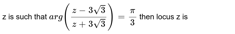 If z is a complex number in the Argand plane such that arg`(z-3sqrt(3))/(z+3sqrt(3))=pi/3`, then the locus of z, is