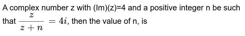 A complex number z with (Im)(z)=4 and a positive integer n be such that `z/(z+n)=4i`, then the value of n, is