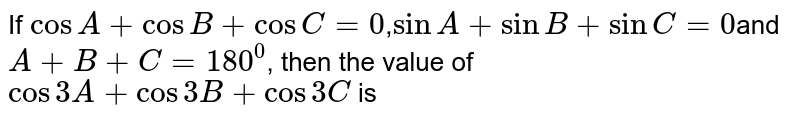 If `cosA+cosB+cosC=0, sinA+sinB+sinC=0` and `A+B+C=180^(@)`, then the value of `cos3A+cos3B+cos3C`, is