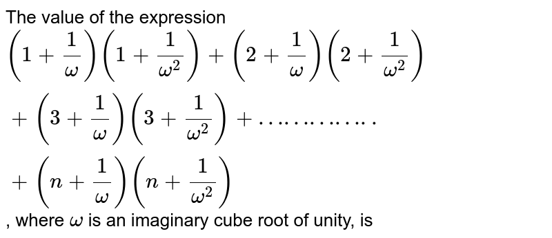 The value of  the expression `(1+1/omega)(1+1/omega^(2))+(2+1/omega)(2+1/omega^(2))+(3+1/omega^(2))+…………..+(n+1/omega)(n+1/omega^(2))`, where `omega` is an imaginary cube root of unity, is