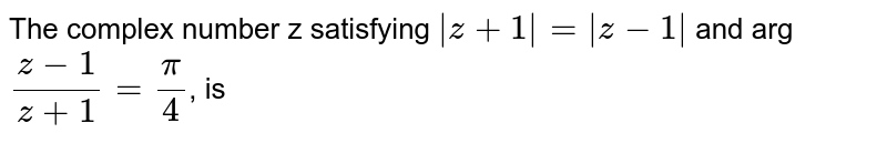 The complex number z satisfying `|z+1|=|z-1|` and arg `(z-1)/(z+4)=pi/4`, is