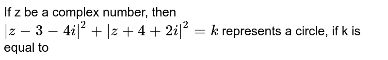 If z be a complex number, then <br> `|z-3-4i|^(2)+|z+4+2i|^(2)=k` represents a circle, if k is equal to