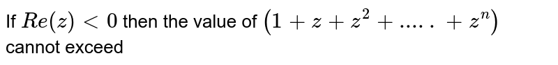 """If `""""Re""""(z) lt 0`, then the valueof ` 1+z+z^(2)+…….+z^(n) ` cannot exceed"""
