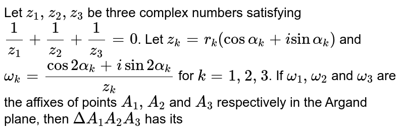 Let `z_(1),z_(2),z_(3)` be three complex numbers satisfying `1/z_(1)+1/z_(2)+1/z_(3)=0`. Let `z_(k)=r_(k)(cosalpha_(k)+isinalpha_(k))` and `omega_(k)=(cos2alpha_(k)+isin2alpha_(k))/(z_(k))` for `k=1,2,3`. If `omega_(1),omega_(2)` and `omega_(3)` are the affixes of points `A_(1),A_(2)` and `A_(3)` respectively in the Argand plane, then `DeltaA_(1) A_(2) A_(3)` has its