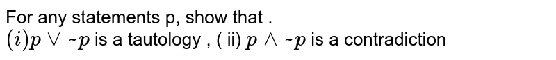 For  any statements p, show that . <br> ` (i) p vee ~ p` is a  tautology , ( ii)   ` p ^^ ~ p` is a  contradiction