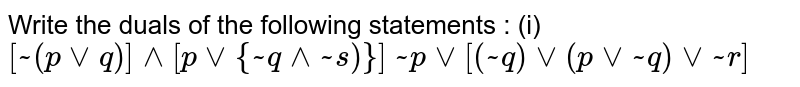 Write  the duals of the following statements : <br> (i) ` [ ~ ( p vv q)]  ^^ [ p vv { ~ q ^^ ~ s )}]`  <br> ` ~ p vv [ ( ~q)  vv ( p ~ q) vv ~r ]`