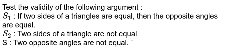 Test the validity of the following argument : <br> `S_(1)` : If two sides of a triangles are equal, then the opposite angles are equal. <br> `S_(2)` :  Two sides of a triangle are not equal <br> S : Two opposite angles are not equal.  `