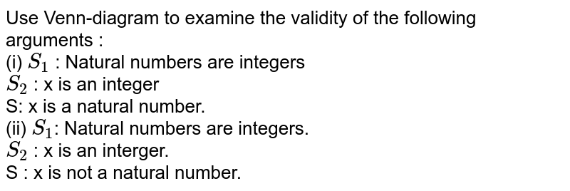 Use Venn-diagram to examine the validity of the following arguments :  <br> (i) `S_(1)`  : Natural numbers are integers <br> `S_(2)` : x is an integer  <br> S: x is a natural number. <br>  (ii) ` S_(1)`: Natural numbers are integers. <br> `S_(2)` : x is an interger. <br> S : x is not a natural  number.
