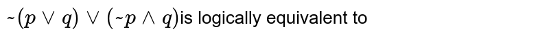 ` ~  ( p vv q) vv ( ~ p ^^ q) `is logically equivalent to
