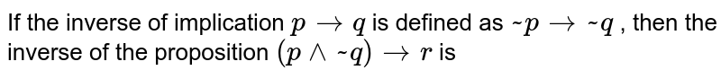 If the inverse of implication ` p to q ` is defined as ` ~ p to ~q` , then the inverse of the proposition ` ( p ^^ ~ q) to r ` is