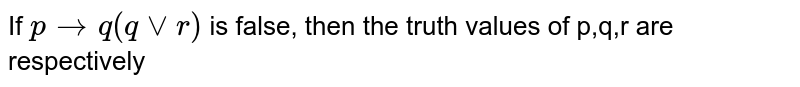 If ` p to q ( q vv r)` is false, then the truth values of p,q,r are respectively