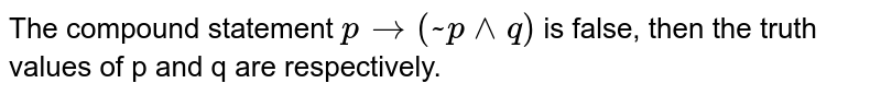The compound statement  `p to ( ~ p vv q)`  is false, then the truth  values of p and q  are respectively.