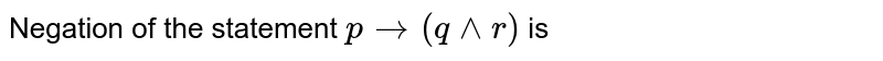 Negation of the statement  `p to q ( q ^^ r)` is