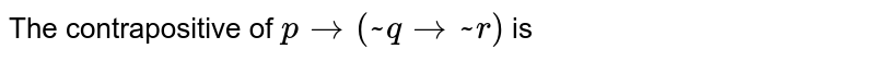 The contrapositive of ` p to ( ~ q to ~ r) ` is